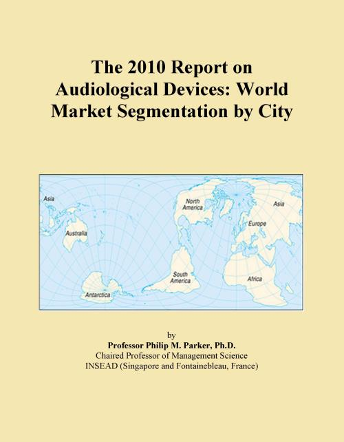 The 2010 Report on Audiological Devices: World Market Segmentation by City - Product Image