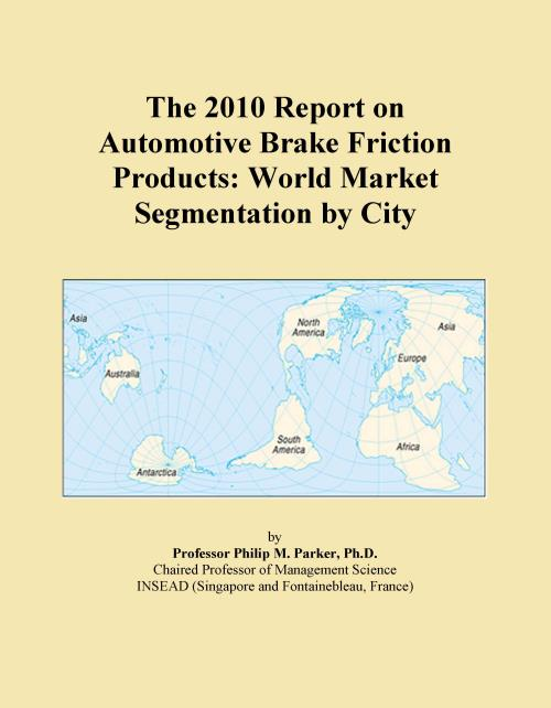 The 2010 Report on Automotive Brake Friction Products: World Market Segmentation by City - Product Image