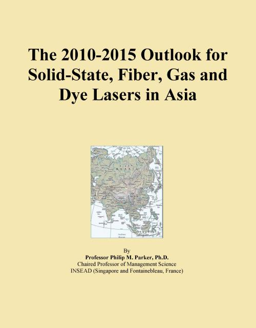 The 2010-2015 Outlook for Solid-State, Fiber, Gas and Dye Lasers in Asia - Product Image