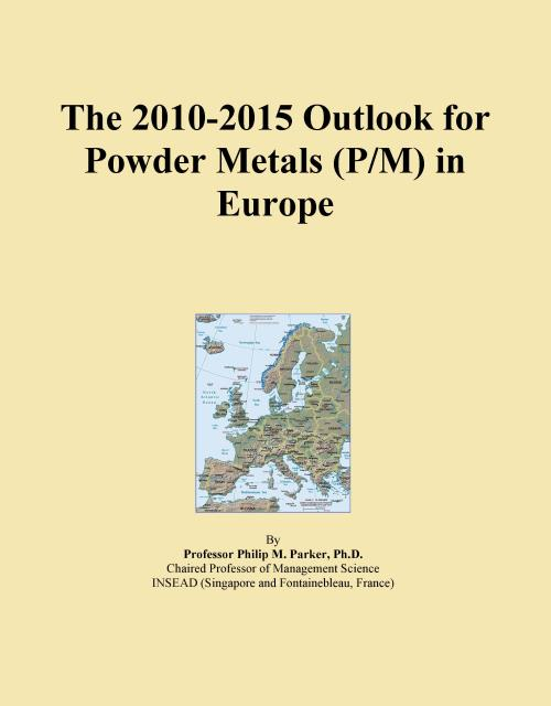 The 2010-2015 Outlook for Powder Metals (P/M) in Europe - Product Image