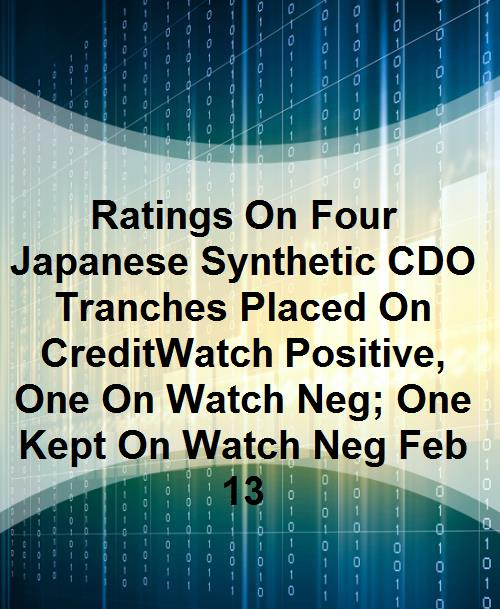 Ratings On Four Japanese Synthetic CDO Tranches Placed On CreditWatch Positive, One On Watch Neg; One Kept On Watch Neg Feb 13 - Product Image