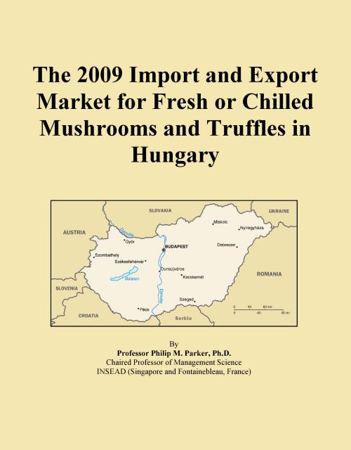 The 2009 Import and Export Market for Fresh or Chilled Mushrooms and Truffles in Hungary - Product Image