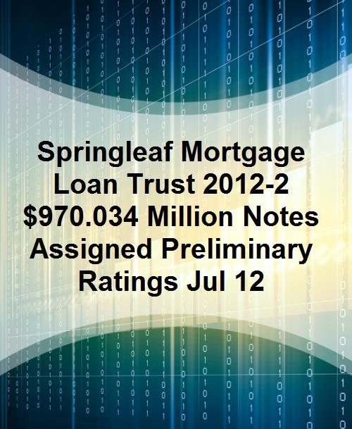 Springleaf Mortgage Loan Trust 2012-2 $970.034 Million Notes Assigned Preliminary Ratings Jul 12 - Product Image