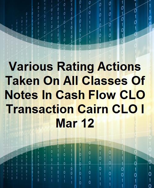 Various Rating Actions Taken On All Classes Of Notes In Cash Flow CLO Transaction Cairn CLO I Mar 12 - Product Image