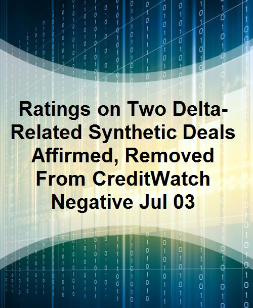 Ratings on Two Delta-Related Synthetic Deals Affirmed, Removed From CreditWatch Negative Jul 03 - Product Image