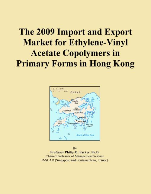 The 2009 Import and Export Market for Ethylene-Vinyl Acetate Copolymers in Primary Forms in Hong Kong - Product Image