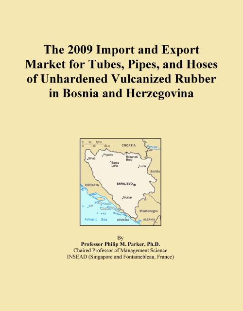 The 2009 Import and Export Market for Tubes, Pipes, and Hoses of Unhardened Vulcanized Rubber in Bosnia and Herzegovina - Product Image