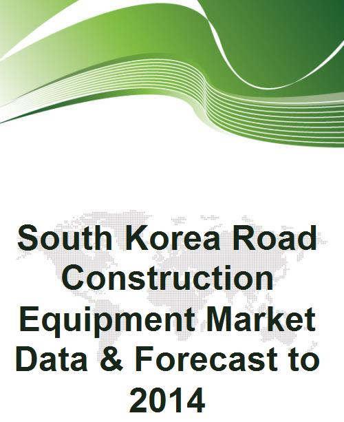 South Korea Road Construction Equipment Market Data & Forecast to 2014 - Product Image