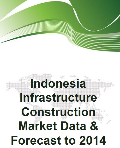 Indonesia Infrastructure Construction Market Data & Forecast to 2014 - Product Image