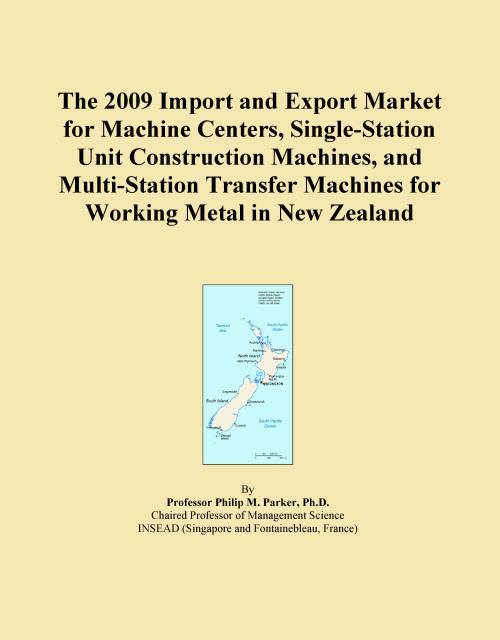 The 2009 Import and Export Market for Machine Centers, Single-Station Unit Construction Machines, and Multi-Station Transfer Machines for Working Metal in New Zealand - Product Image