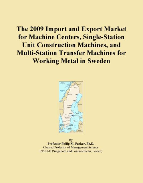 The 2009 Import and Export Market for Machine Centers, Single-Station Unit Construction Machines, and Multi-Station Transfer Machines for Working Metal in Sweden - Product Image