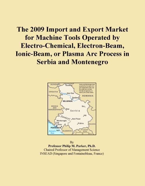 The 2009 Import and Export Market for Machine Tools Operated by Electro-Chemical, Electron-Beam, Ionic-Beam, or Plasma Arc Process in Serbia and Montenegro - Product Image