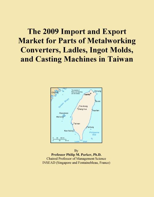 The 2009 Import and Export Market for Parts of Metalworking Converters, Ladles, Ingot Molds, and Casting Machines in Taiwan - Product Image