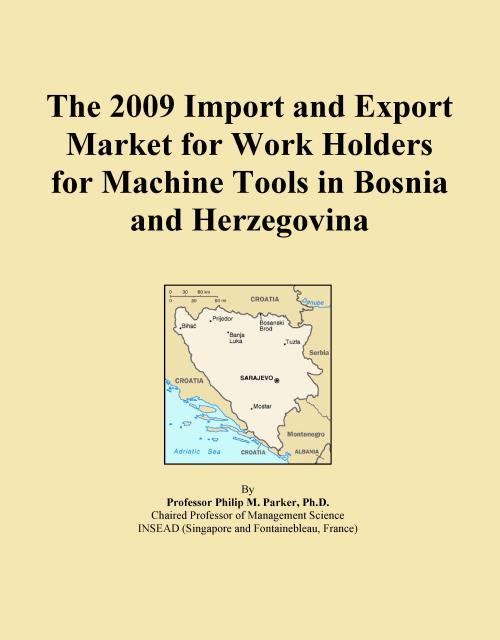 The 2009 Import and Export Market for Work Holders for Machine Tools in Bosnia and Herzegovina - Product Image