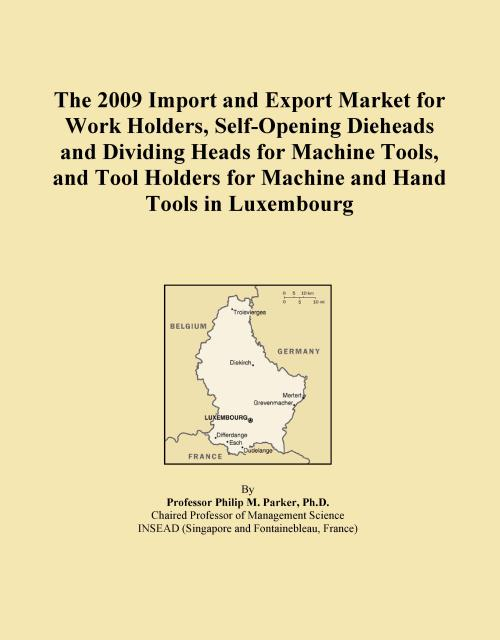 The 2009 Import and Export Market for Work Holders, Self-Opening Dieheads and Dividing Heads for Machine Tools, and Tool Holders for Machine and Hand Tools in Luxembourg - Product Image