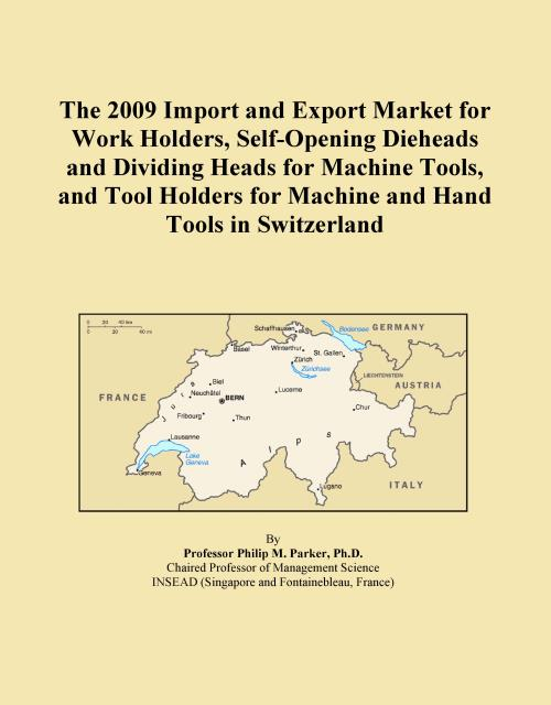 The 2009 Import and Export Market for Work Holders, Self-Opening Dieheads and Dividing Heads for Machine Tools, and Tool Holders for Machine and Hand Tools in Switzerland - Product Image