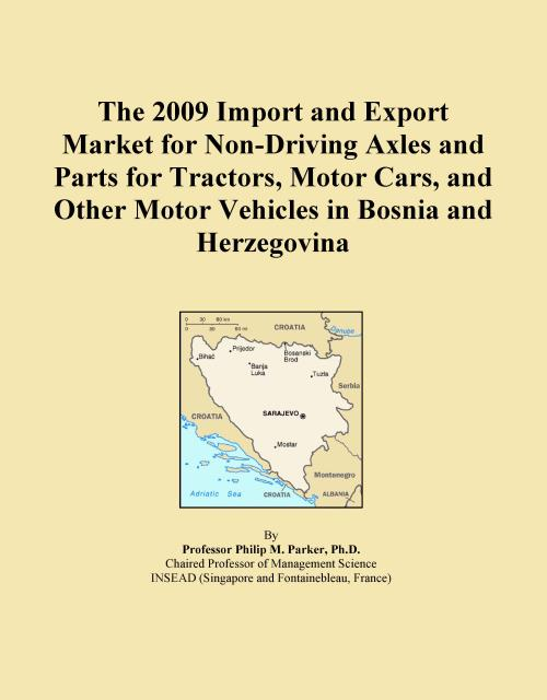 The 2009 Import and Export Market for Non-Driving Axles and Parts for Tractors, Motor Cars, and Other Motor Vehicles in Bosnia and Herzegovina - Product Image
