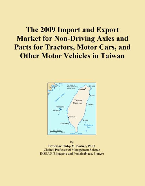 The 2009 Import and Export Market for Non-Driving Axles and Parts for Tractors, Motor Cars, and Other Motor Vehicles in Taiwan - Product Image