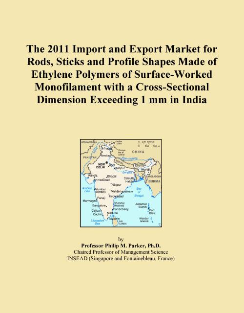 The 2011 Import and Export Market for Rods, Sticks and Profile Shapes Made of Ethylene Polymers of Surface-Worked Monofilament with a Cross-Sectional Dimension Exceeding 1 mm in India - Product Image