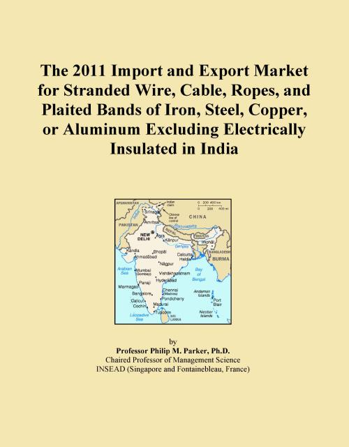 The 2011 Import and Export Market for Stranded Wire, Cable, Ropes, and Plaited Bands of Iron, Steel, Copper, or Aluminum Excluding Electrically Insulated in India - Product Image