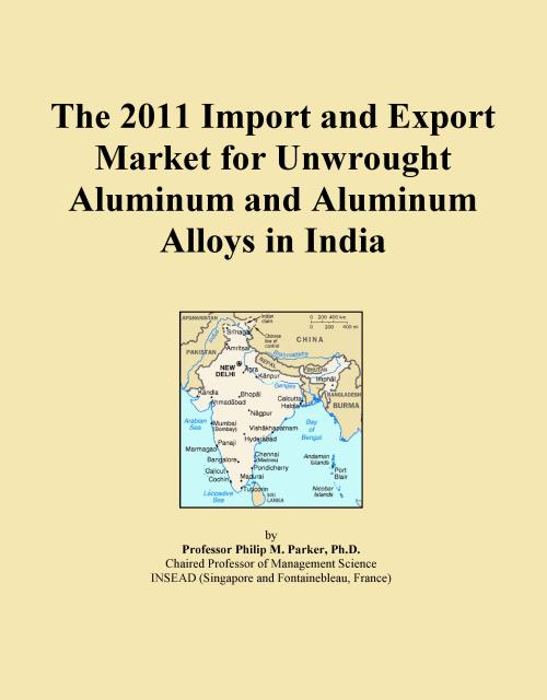 The 2011 Import and Export Market for Unwrought Aluminum and Aluminum Alloys in India - Product Image