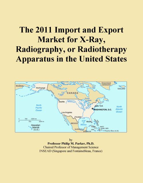 The 2011 Import and Export Market for X-Ray, Radiography, or Radiotherapy Apparatus in the United States - Product Image
