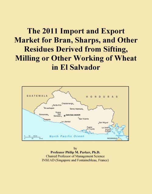 The 2011 Import and Export Market for Bran, Sharps, and Other Residues Derived from Sifting, Milling or Other Working of Wheat in El Salvador - Product Image