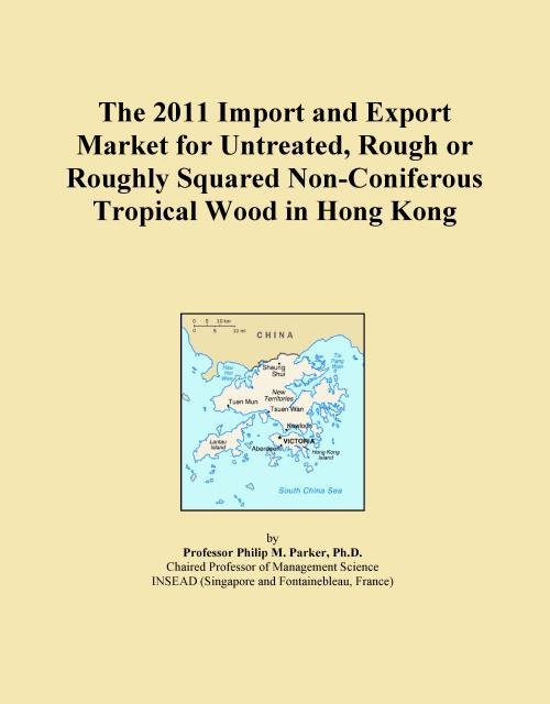 The 2011 Import and Export Market for Untreated, Rough or Roughly Squared Non-Coniferous Tropical Wood in Hong Kong - Product Image