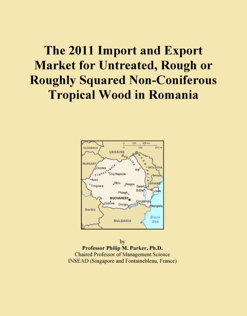 The 2011 Import and Export Market for Untreated, Rough or Roughly Squared Non-Coniferous Tropical Wood in Romania - Product Image