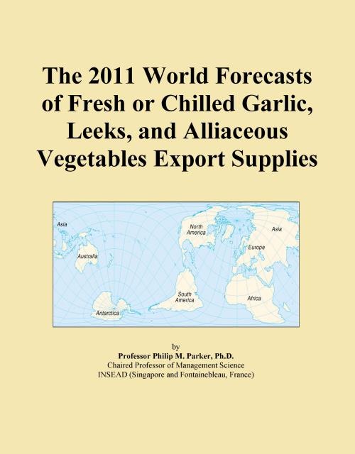 The 2011 World Forecasts of Fresh or Chilled Garlic, Leeks, and Alliaceous Vegetables Export Supplies - Product Image