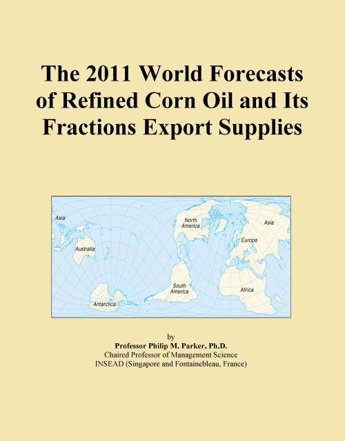 The 2011 World Forecasts of Refined Corn Oil and Its Fractions Export Supplies - Product Image