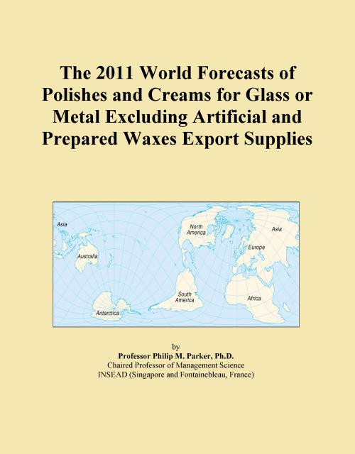 The 2011 World Forecasts of Polishes and Creams for Glass or Metal Excluding Artificial and Prepared Waxes Export Supplies - Product Image