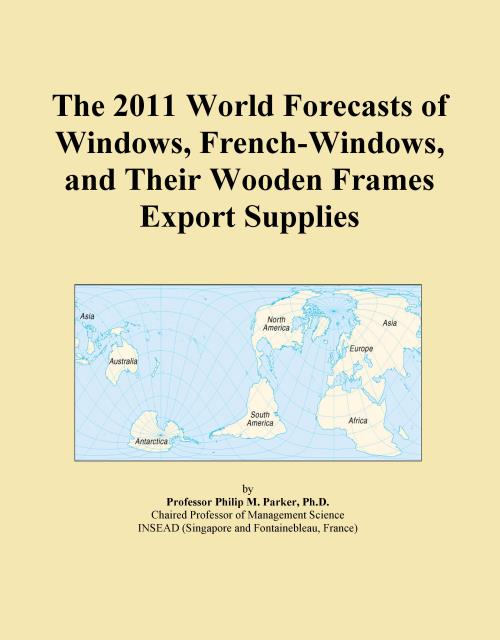 The 2011 World Forecasts of Windows, French-Windows, and Their Wooden Frames Export Supplies - Product Image