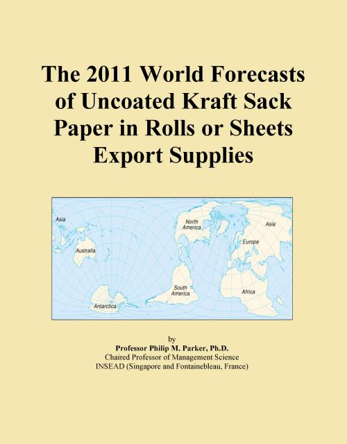 The 2011 World Forecasts of Uncoated Kraft Sack Paper in Rolls or Sheets Export Supplies - Product Image