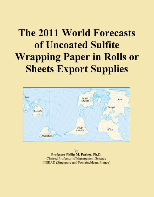 The 2011 World Forecasts of Uncoated Sulfite Wrapping Paper in Rolls or Sheets Export Supplies - Product Image