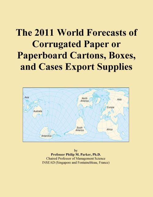 The 2011 World Forecasts of Corrugated Paper or Paperboard Cartons, Boxes, and Cases Export Supplies - Product Image