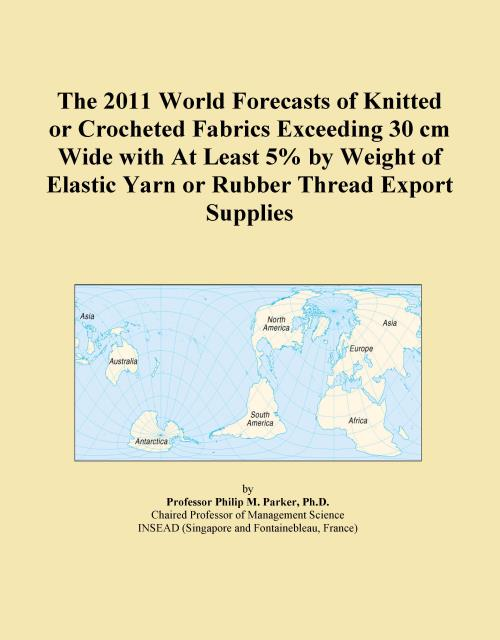 The 2011 World Forecasts of Knitted or Crocheted Fabrics Exceeding 30 cm Wide with At Least 5% by Weight of Elastic Yarn or Rubber Thread Export Supplies - Product Image