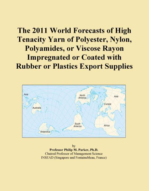 The 2011 World Forecasts of High Tenacity Yarn of Polyester, Nylon, Polyamides, or Viscose Rayon Impregnated or Coated with Rubber or Plastics Export Supplies - Product Image