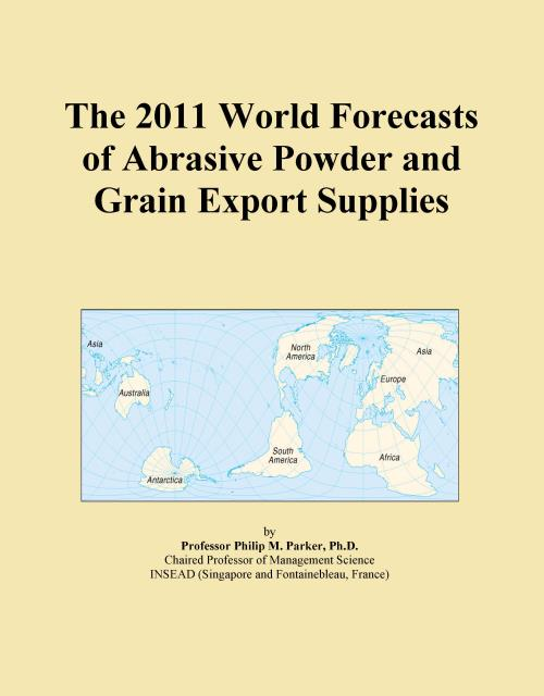 The 2011 World Forecasts of Abrasive Powder and Grain Export Supplies - Product Image