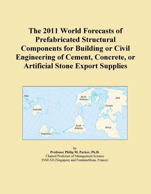The 2011 World Forecasts of Prefabricated Structural Components for Building or Civil Engineering of Cement, Concrete, or Artificial Stone Export Supplies - Product Image