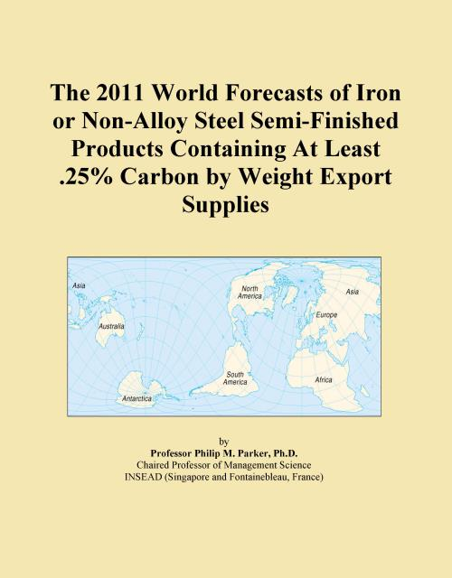 The 2011 World Forecasts of Iron or Non-Alloy Steel Semi-Finished Products Containing At Least .25% Carbon by Weight Export Supplies - Product Image