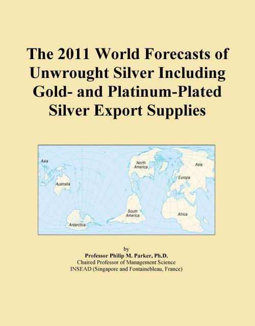 The 2011 World Forecasts of Unwrought Silver Including Gold- and Platinum-Plated Silver Export Supplies - Product Image