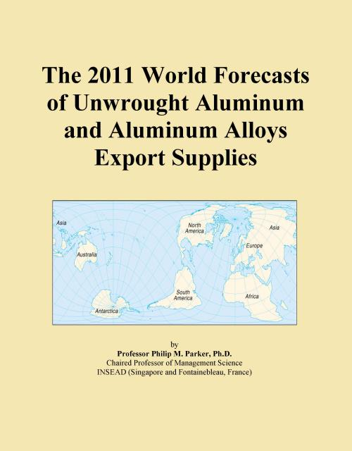 The 2011 World Forecasts of Unwrought Aluminum and Aluminum Alloys Export Supplies - Product Image
