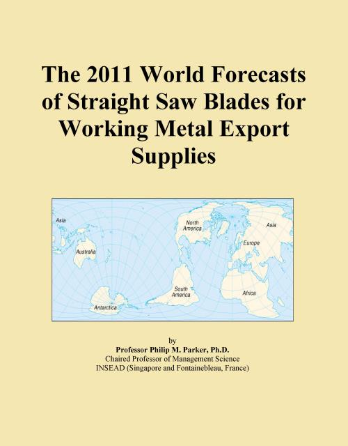The 2011 World Forecasts of Straight Saw Blades for Working Metal Export Supplies - Product Image