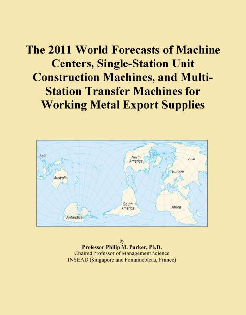 The 2011 World Forecasts of Machine Centers, Single-Station Unit Construction Machines, and Multi-Station Transfer Machines for Working Metal Export Supplies - Product Image