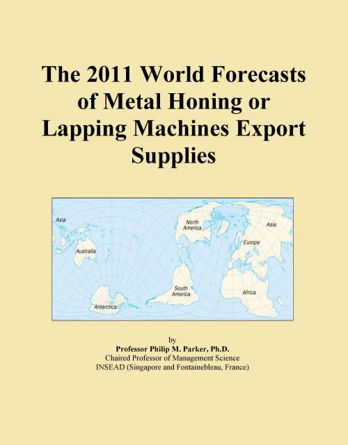 The 2011 World Forecasts of Metal Honing or Lapping Machines Export Supplies - Product Image