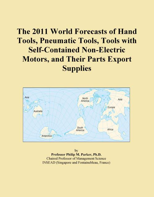 The 2011 World Forecasts of Hand Tools, Pneumatic Tools, Tools with Self-Contained Non-Electric Motors, and Their Parts Export Supplies - Product Image