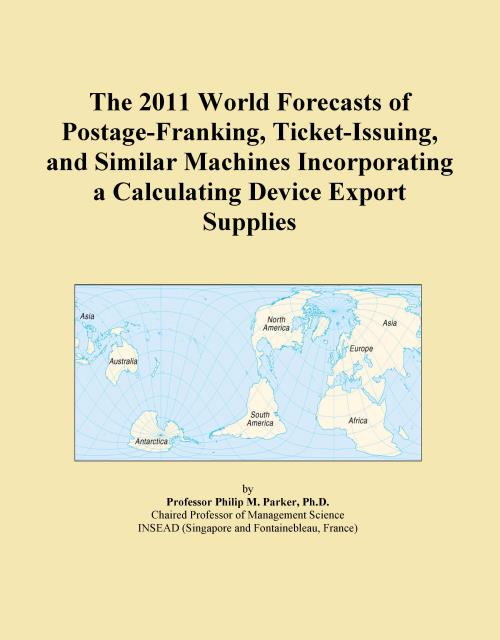 The 2011 World Forecasts of Postage-Franking, Ticket-Issuing, and Similar Machines Incorporating a Calculating Device Export Supplies - Product Image