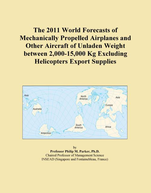 The 2011 World Forecasts of Mechanically Propelled Airplanes and Other Aircraft of Unladen Weight between 2,000-15,000 Kg Excluding Helicopters Export Supplies - Product Image