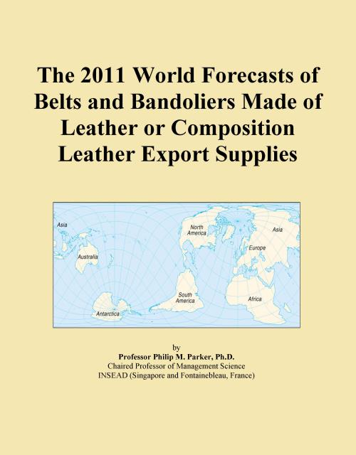 The 2011 World Forecasts of Belts and Bandoliers Made of Leather or Composition Leather Export Supplies - Product Image